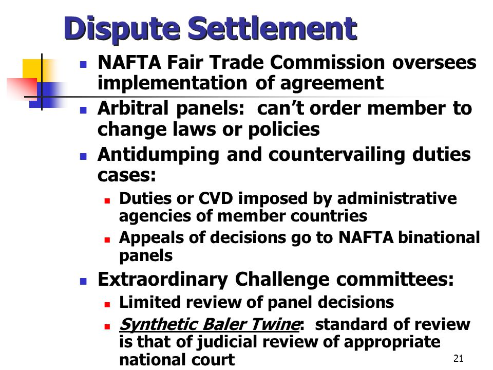 21 Dispute Settlement NAFTA Fair Trade Commission oversees implementation of agreement Arbitral panels: cant order member to change laws or policies A