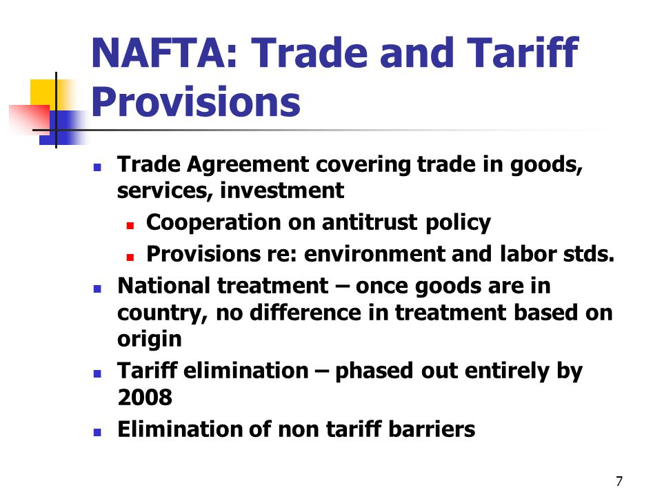 7 NAFTA: Trade and Tariff Provisions Trade Agreement covering trade in goods, services, investment Cooperation on antitrust policy Provisions re: envi