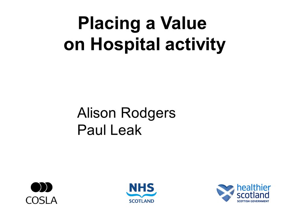 Placing a Value on Hospital activity Alison Rodgers Paul Leak