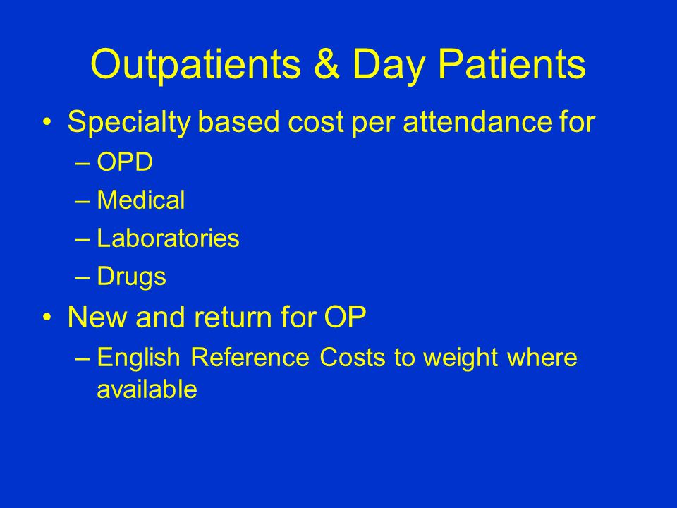 Outpatients & Day Patients Specialty based cost per attendance for –OPD –Medical –Laboratories –Drugs New and return for OP –English Reference Costs to weight where available
