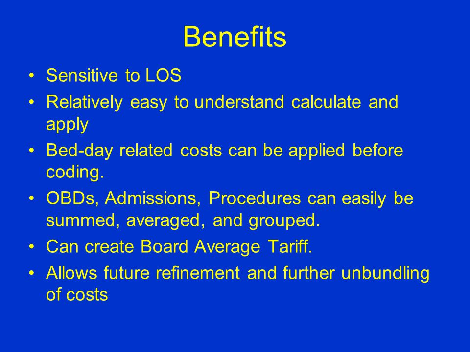 Benefits Sensitive to LOS Relatively easy to understand calculate and apply Bed-day related costs can be applied before coding. OBDs, Admissions, Proc