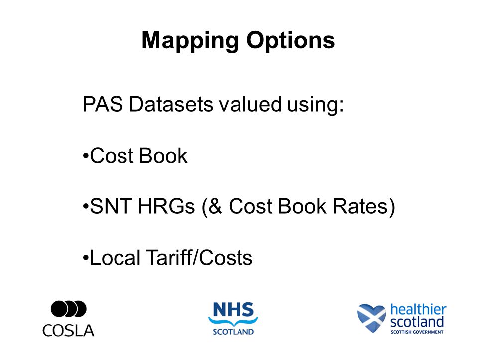 Mapping Options PAS Datasets valued using: Cost Book SNT HRGs (& Cost Book Rates) Local Tariff/Costs