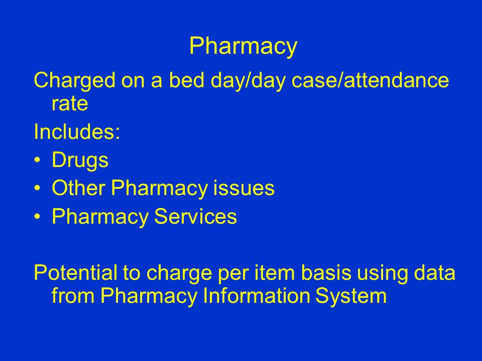 Pharmacy Charged on a bed day/day case/attendance rate Includes: Drugs Other Pharmacy issues Pharmacy Services Potential to charge per item basis using data from Pharmacy Information System