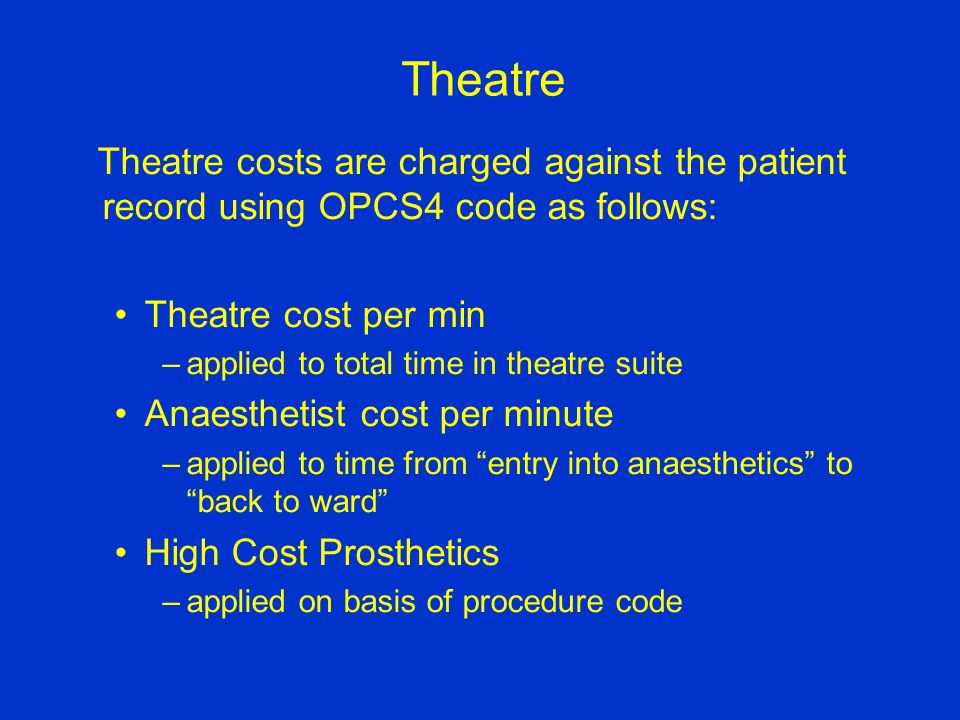 Theatre Theatre costs are charged against the patient record using OPCS4 code as follows: Theatre cost per min –applied to total time in theatre suite Anaesthetist cost per minute –applied to time from entry into anaesthetics to back to ward High Cost Prosthetics –applied on basis of procedure code