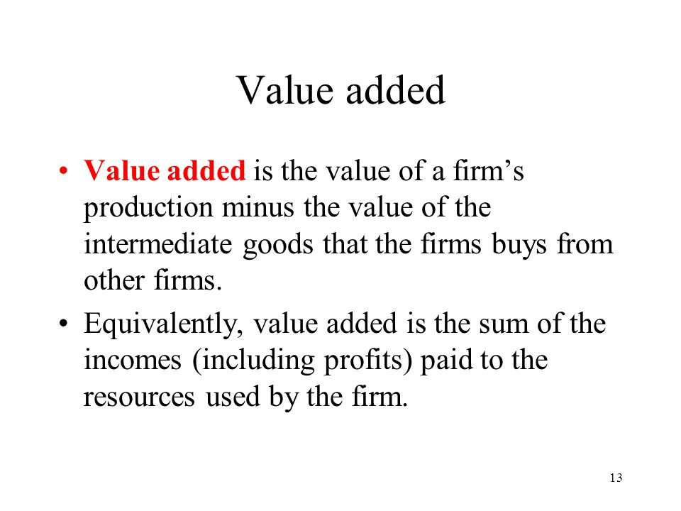 13 Value added Value added is the value of a firms production minus the value of the intermediate goods that the firms buys from other firms. Equivale