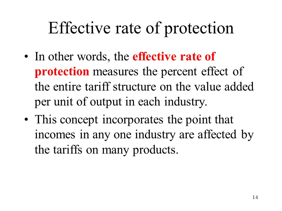 14 Effective rate of protection In other words, the effective rate of protection measures the percent effect of the entire tariff structure on the val