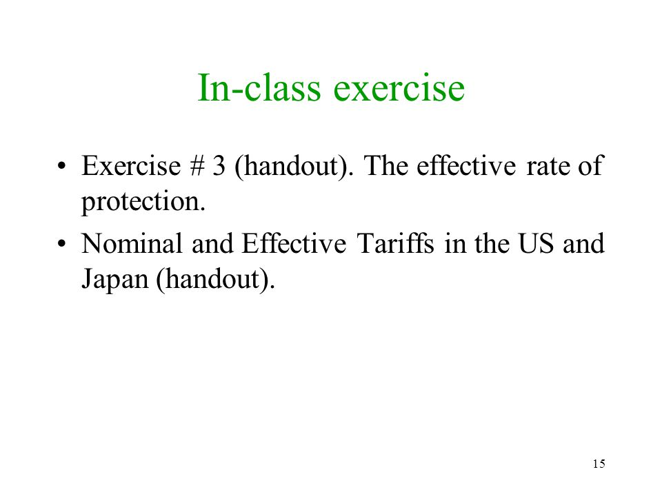 15 In-class exercise Exercise # 3 (handout). The effective rate of protection. Nominal and Effective Tariffs in the US and Japan (handout).