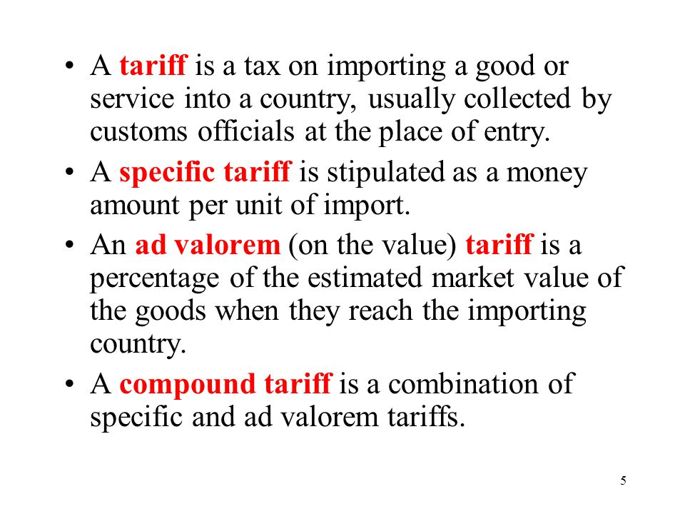5 A tariff is a tax on importing a good or service into a country, usually collected by customs officials at the place of entry. A specific tariff is
