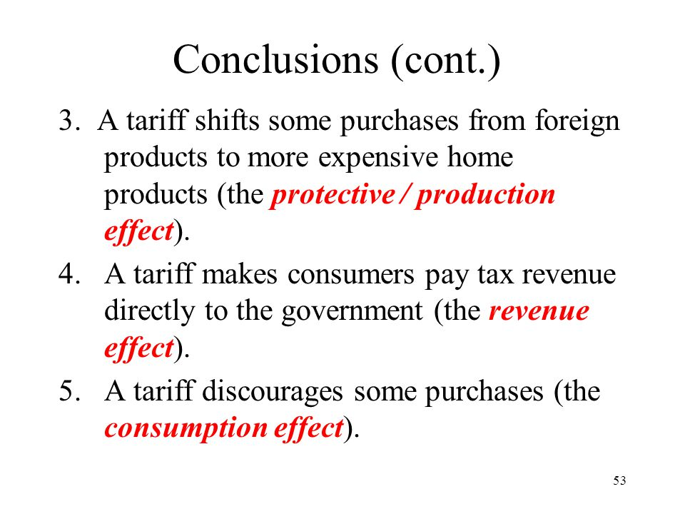 53 Conclusions (cont.) 3. A tariff shifts some purchases from foreign products to more expensive home products (the protective / production effect). 4