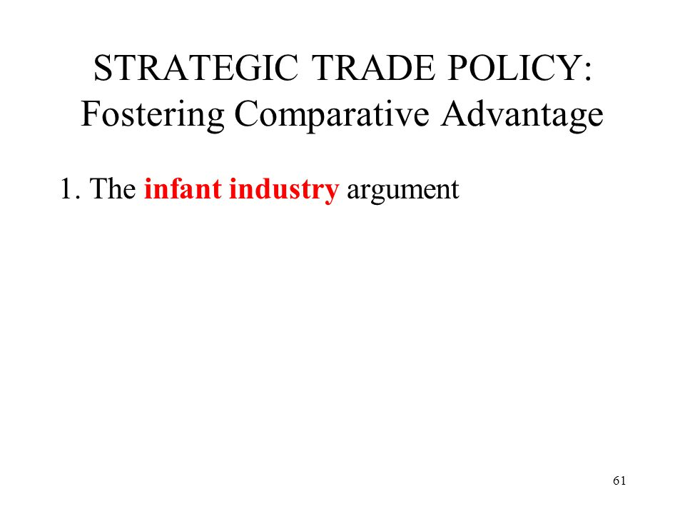 61 STRATEGIC TRADE POLICY: Fostering Comparative Advantage 1. The infant industry argument