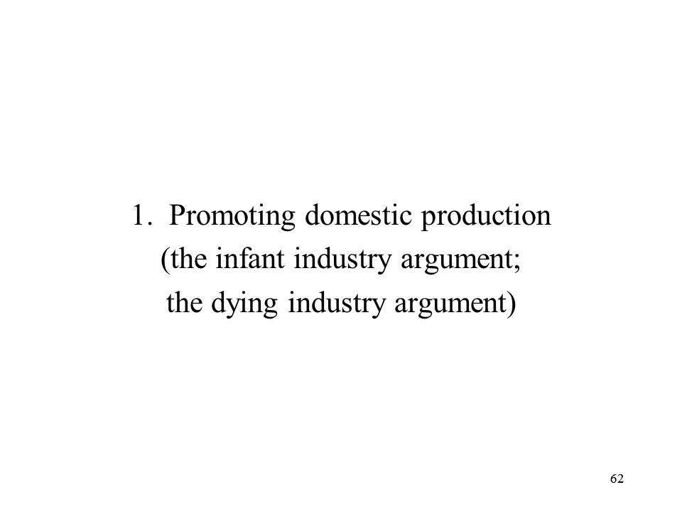 62 1.Promoting domestic production (the infant industry argument; the dying industry argument) 62
