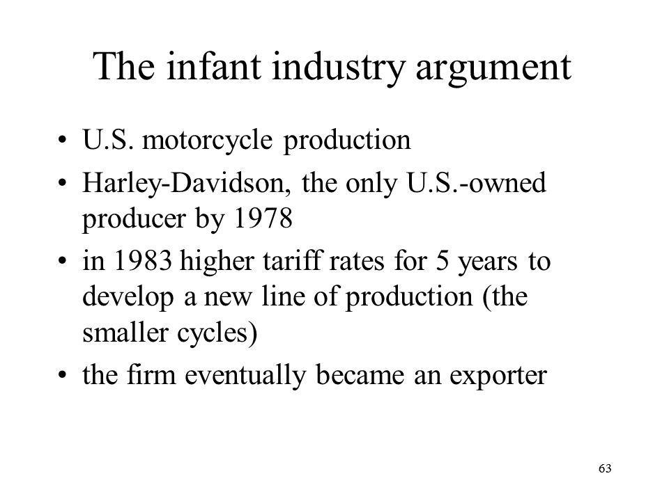 63 The infant industry argument U.S. motorcycle production Harley-Davidson, the only U.S.-owned producer by 1978 in 1983 higher tariff rates for 5 yea