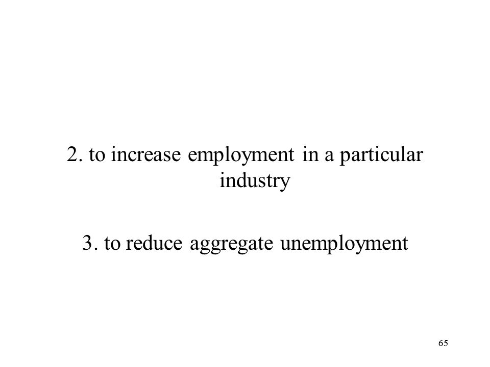 65 2. to increase employment in a particular industry 3. to reduce aggregate unemployment 65