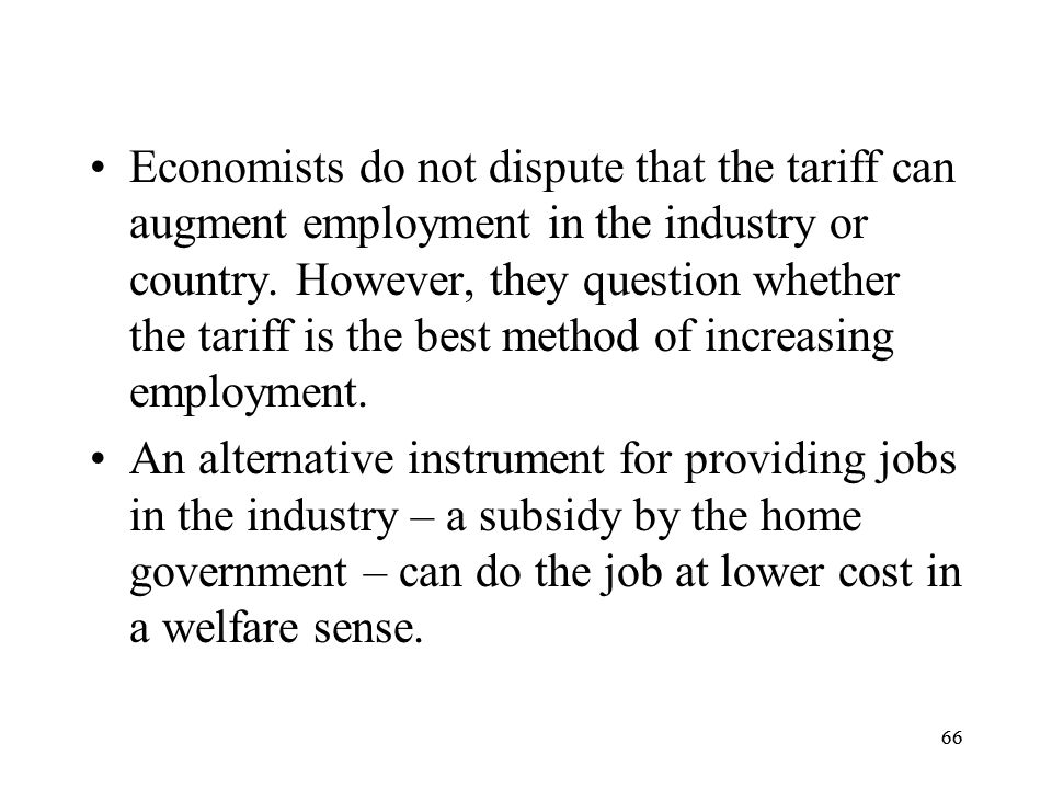 66 Economists do not dispute that the tariff can augment employment in the industry or country. However, they question whether the tariff is the best