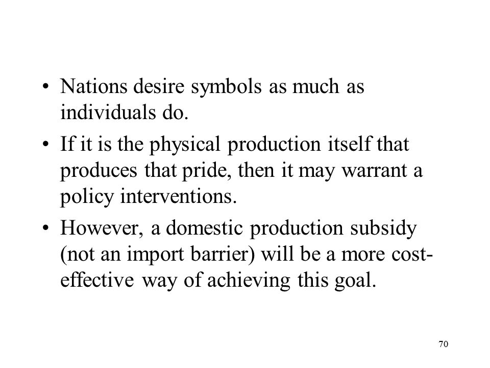 70 Nations desire symbols as much as individuals do. If it is the physical production itself that produces that pride, then it may warrant a policy in