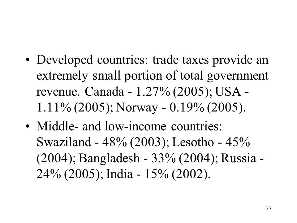 73 Developed countries: trade taxes provide an extremely small portion of total government revenue. Canada - 1.27% (2005); USA - 1.11% (2005); Norway