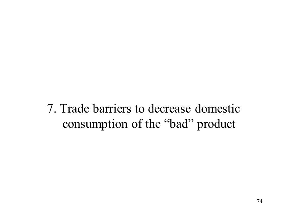 74 7. Trade barriers to decrease domestic consumption of the bad product 74