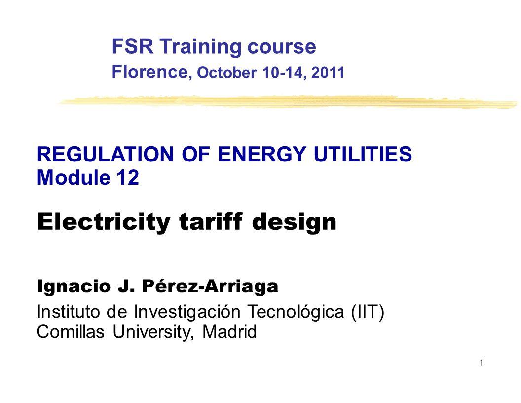 FSR Training course Florence, October 10-14, 2011 REGULATION OF ENERGY UTILITIES Module 12 Electricity tariff design Ignacio J.