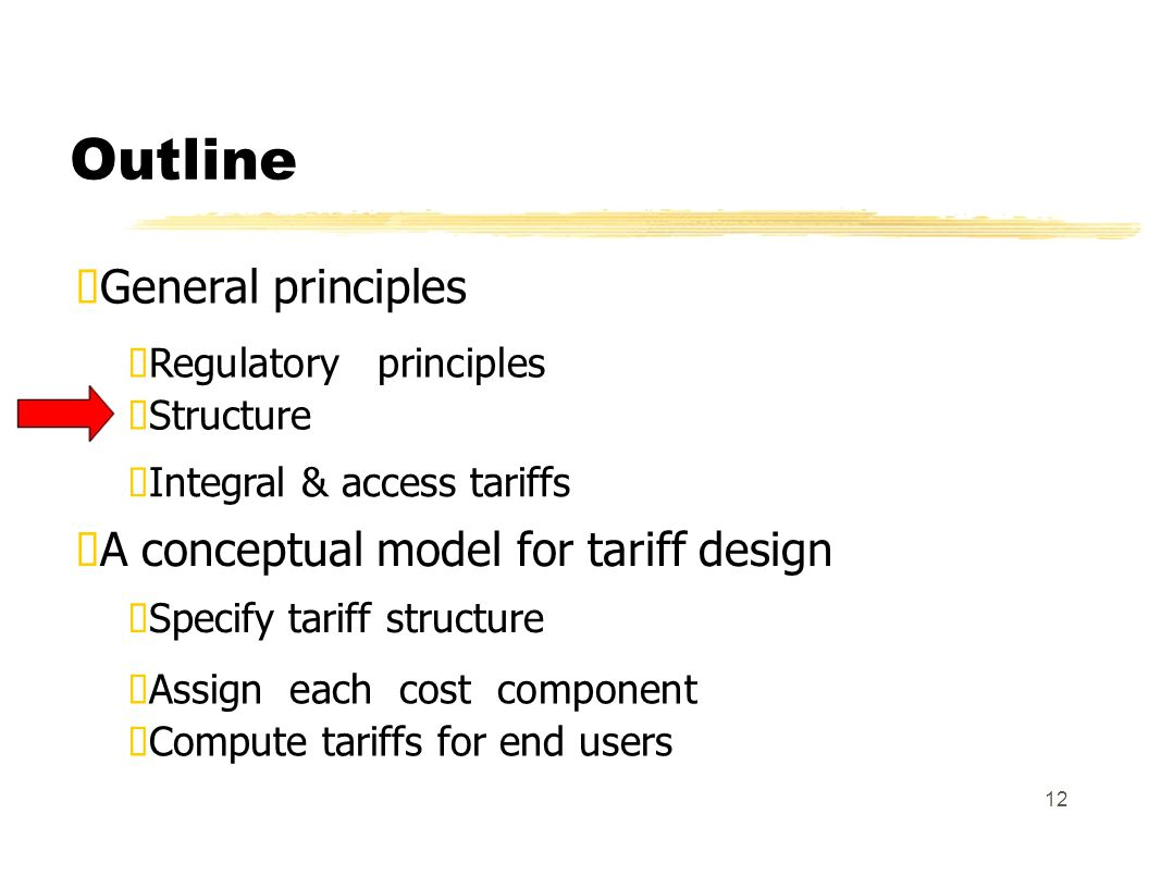 Outline General principles Regulatory principles Structure Integral & access tariffs A conceptual model for tariff design Specify tariff structure Assign each cost component Compute tariffs for end users 12