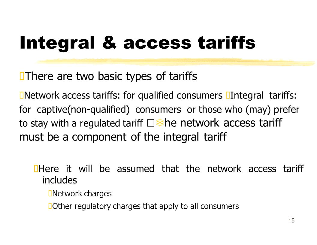 Integral & access tariffs There are two basic types of tariffs Network access tariffs: for qualified consumers Integral tariffs: for captive(non-qualified) consumers or those who (may) prefer to stay with a regulated tariff he network access tariff must be a component of the integral tariff Here it will be assumed that the network access tariff includes Network charges Other regulatory charges that apply to all consumers 15