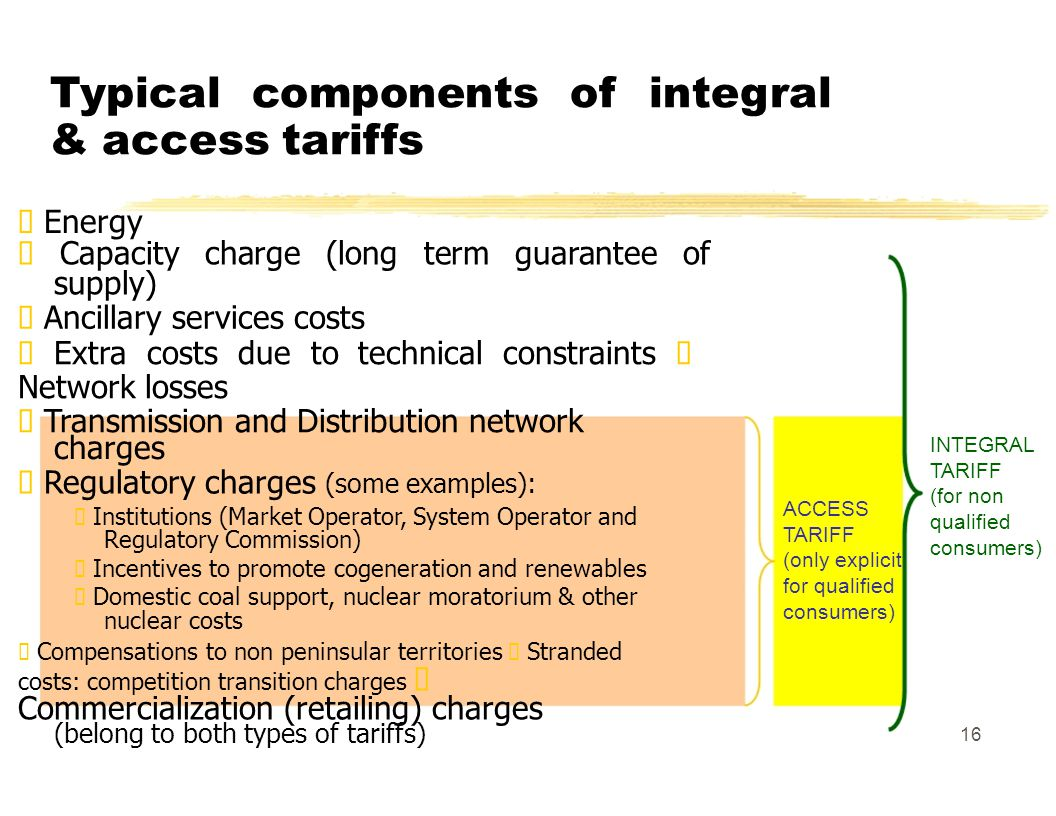 Typical components of integral & access tariffs Energy Capacity charge (long term guarantee of supply) Ancillary services costs Extra costs due to technical constraints Network losses Transmission and Distribution network INTEGRAL charges TARIFF Regulatory charges (some examples): (for non ACCESS Institutions (Market Operator, System Operator and qualified TARIFF Regulatory Commission) consumers) (only explicit Incentives to promote cogeneration and renewables for qualified Domestic coal support, nuclear moratorium & other consumers) nuclear costs Compensations to non peninsular territories Stranded costs: competition transition charges Commercialization (retailing) charges (belong to both types of tariffs) 16