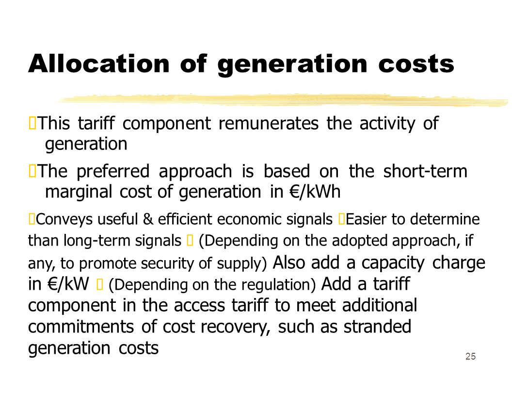 Allocation of generation costs This tariff component remunerates the activity of generation The preferred approach is based on the short-term marginal cost of generation in /kWh Conveys useful & efficient economic signals Easier to determine than long-term signals (Depending on the adopted approach, if any, to promote security of supply) Also add a capacity charge in /kW (Depending on the regulation) Add a tariff component in the access tariff to meet additional commitments of cost recovery, such as stranded generation costs 25