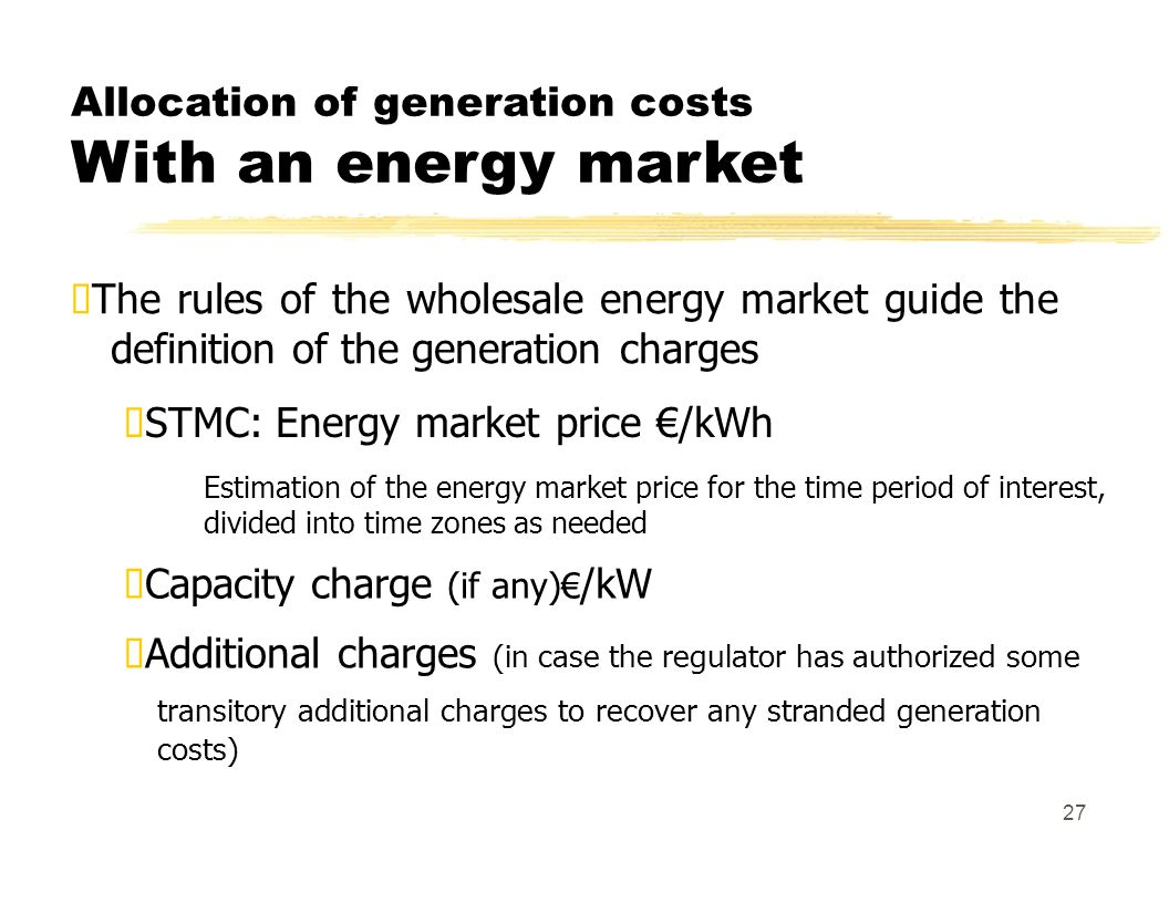 Allocation of generation costs With an energy market The rules of the wholesale energy market guide the definition of the generation charges STMC: Energy market price /kWh Estimation of the energy market price for the time period of interest, divided into time zones as needed Capacity charge (if any) /kW Additional charges (in case the regulator has authorized some transitory additional charges to recover any stranded generation costs) 27