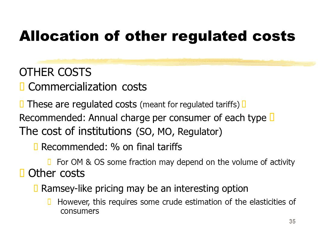 Allocation of other regulated costs OTHER COSTS Commercialization costs These are regulated costs (meant for regulated tariffs) Recommended: Annual charge per consumer of each type The cost of institutions (SO, MO, Regulator) Recommended: % on final tariffs For OM & OS some fraction may depend on the volume of activity Other costs Ramsey-like pricing may be an interesting option However, this requires some crude estimation of the elasticities of consumers 35