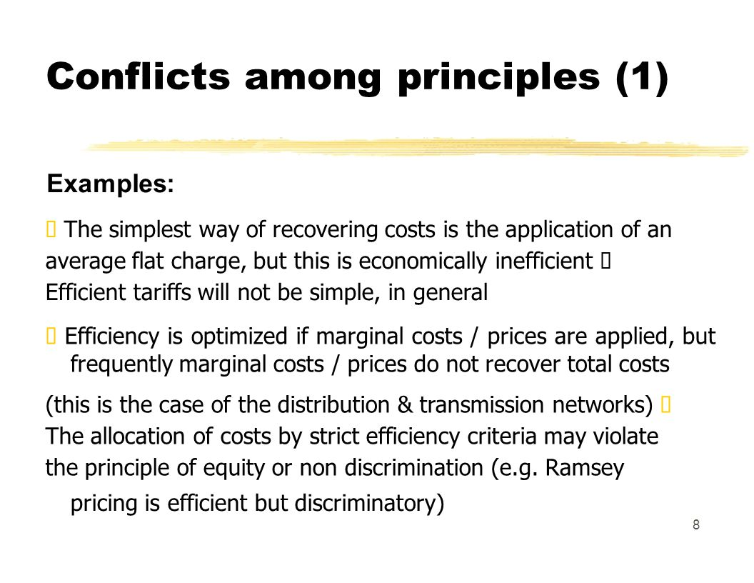 Conflicts among principles (1) Examples: The simplest way of recovering costs is the application of an average flat charge, but this is economically inefficient Efficient tariffs will not be simple, in general Efficiency is optimized if marginal costs / prices are applied, but frequently marginal costs / prices do not recover total costs (this is the case of the distribution & transmission networks) The allocation of costs by strict efficiency criteria may violate the principle of equity or non discrimination (e.g.
