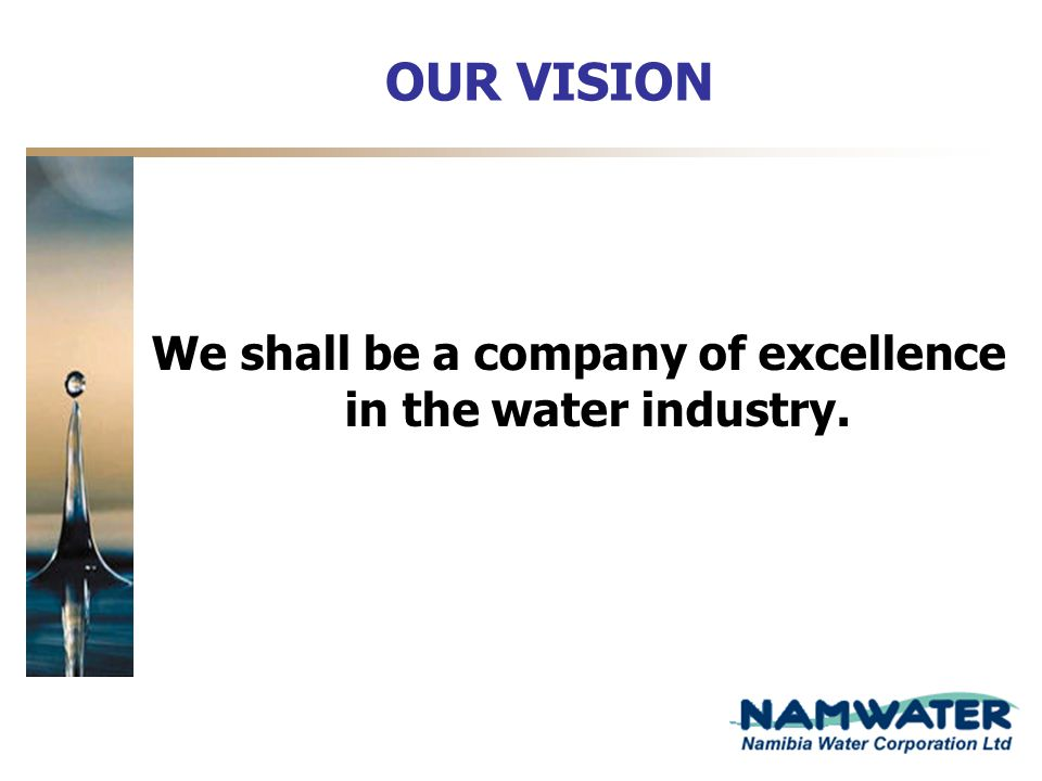 OUR VISION We shall be a company of excellence in the water industry.