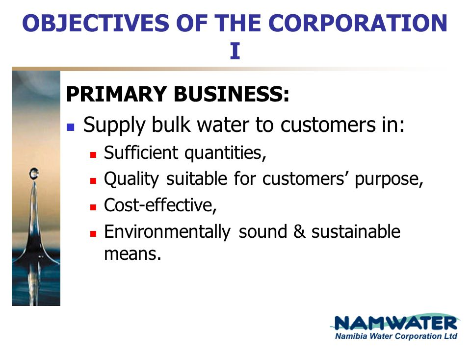 OBJECTIVES OF THE CORPORATION I PRIMARY BUSINESS: Supply bulk water to customers in: Sufficient quantities, Quality suitable for customers purpose, Co