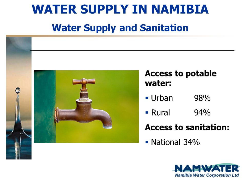 WATER SUPPLY IN NAMIBIA Water Supply and Sanitation Access to potable water: Urban98% Rural94% Access to sanitation: National 34%