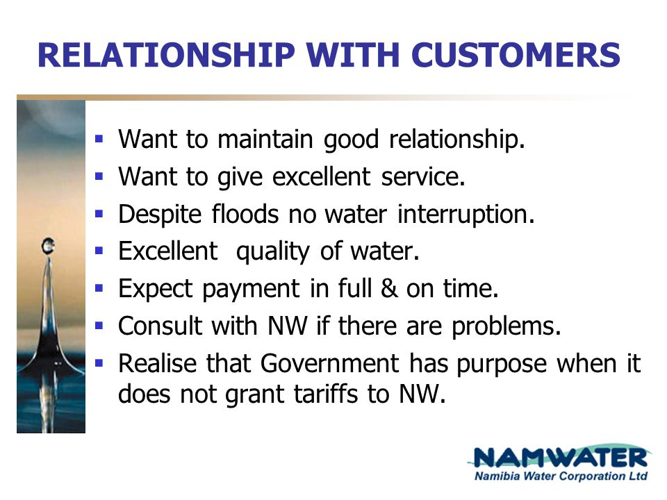 RELATIONSHIP WITH CUSTOMERS Want to maintain good relationship. Want to give excellent service. Despite floods no water interruption. Excellent qualit