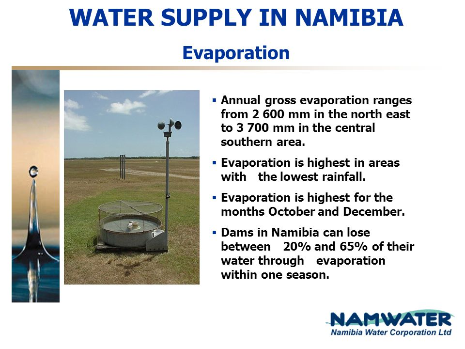 WATER SUPPLY IN NAMIBIA Evaporation Annual gross evaporation ranges from 2 600 mm in the north east to 3 700 mm in the central southern area. Evaporat