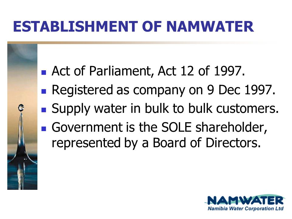 ESTABLISHMENT OF NAMWATER Act of Parliament, Act 12 of 1997. Registered as company on 9 Dec 1997. Supply water in bulk to bulk customers. Government i