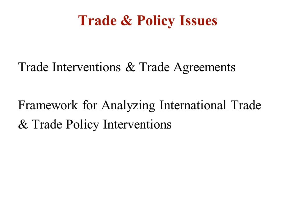Trade & Policy Issues Trade Interventions & Trade Agreements Framework for Analyzing International Trade & Trade Policy Interventions