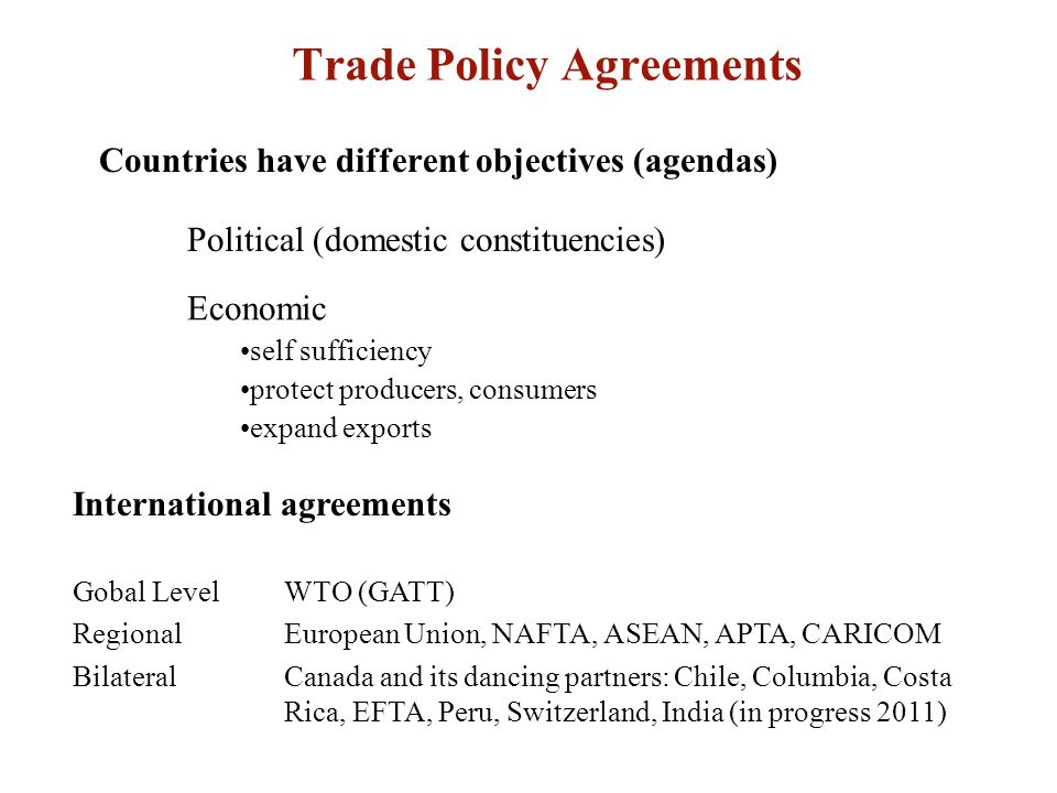 Trade Policy Agreements Countries have different objectives (agendas) International agreements Gobal LevelWTO (GATT) RegionalEuropean Union, NAFTA, ASEAN, APTA, CARICOM BilateralCanada and its dancing partners: Chile, Columbia, Costa Rica, EFTA, Peru, Switzerland, India (in progress 2011) Economic self sufficiency protect producers, consumers expand exports Political (domestic constituencies)