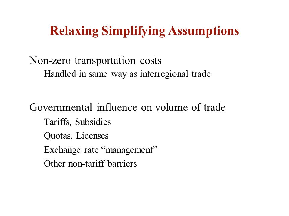Relaxing Simplifying Assumptions Governmental influence on volume of trade Tariffs, Subsidies Quotas, Licenses Exchange rate management Other non-tariff barriers Non-zero transportation costs Handled in same way as interregional trade