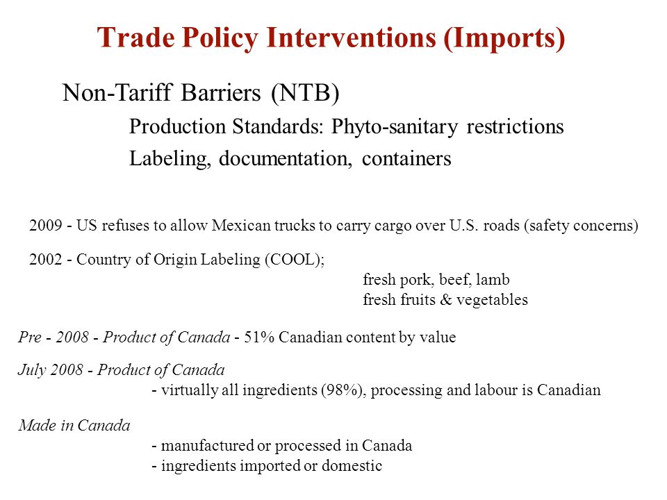 Trade Policy Interventions (Imports) Non-Tariff Barriers (NTB) Production Standards: Phyto-sanitary restrictions Labeling, documentation, containers US refuses to allow Mexican trucks to carry cargo over U.S.
