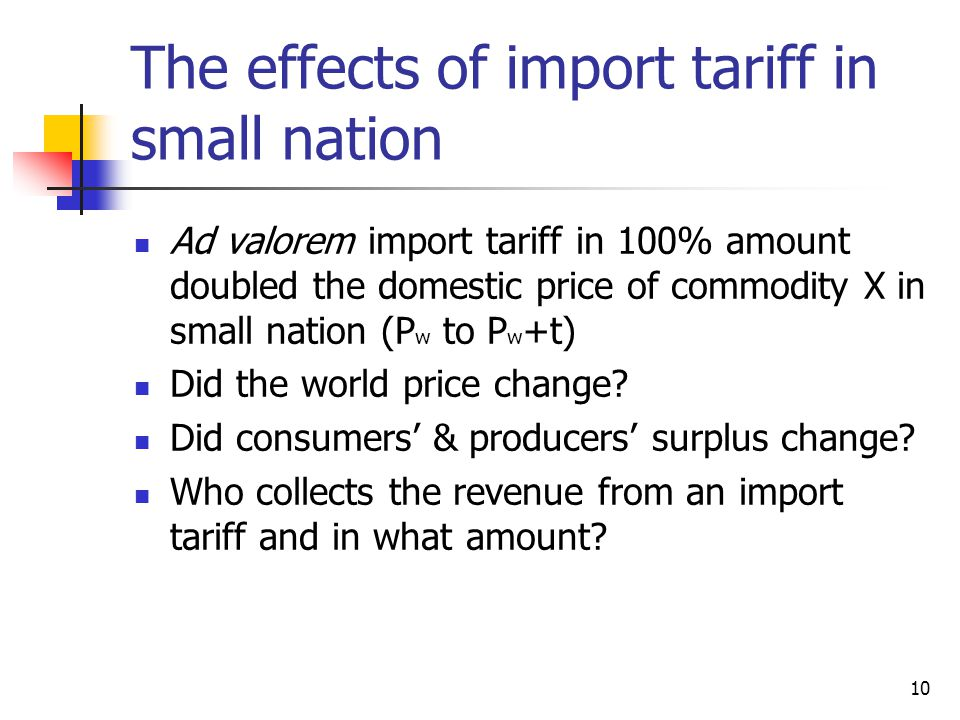 10 The effects of import tariff in small nation Ad valorem import tariff in 100% amount doubled the domestic price of commodity X in small nation (P w to P w +t) Did the world price change.