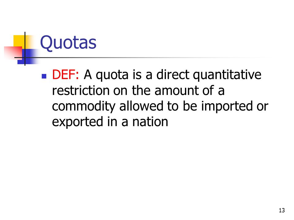 13 Quotas DEF: A quota is a direct quantitative restriction on the amount of a commodity allowed to be imported or exported in a nation