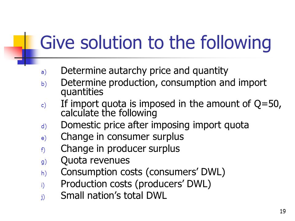 19 Give solution to the following a) Determine autarchy price and quantity b) Determine production, consumption and import quantities c) If import quota is imposed in the amount of Q=50, calculate the following d) Domestic price after imposing import quota e) Change in consumer surplus f) Change in producer surplus g) Quota revenues h) Consumption costs (consumers DWL) i) Production costs (producers DWL) j) Small nations total DWL