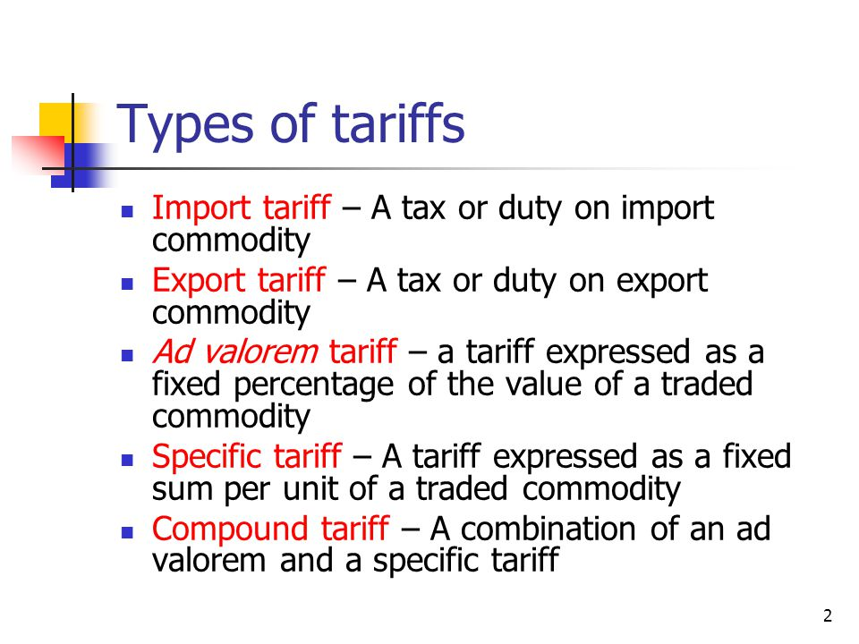 2 Types of tariffs Import tariff – A tax or duty on import commodity Export tariff – A tax or duty on export commodity Ad valorem tariff – a tariff expressed as a fixed percentage of the value of a traded commodity Specific tariff – A tariff expressed as a fixed sum per unit of a traded commodity Compound tariff – A combination of an ad valorem and a specific tariff