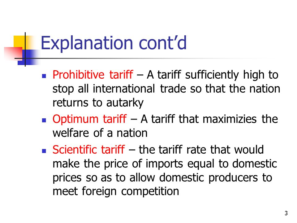 3 Explanation contd Prohibitive tariff – A tariff sufficiently high to stop all international trade so that the nation returns to autarky Optimum tariff – A tariff that maximizies the welfare of a nation Scientific tariff – the tariff rate that would make the price of imports equal to domestic prices so as to allow domestic producers to meet foreign competition