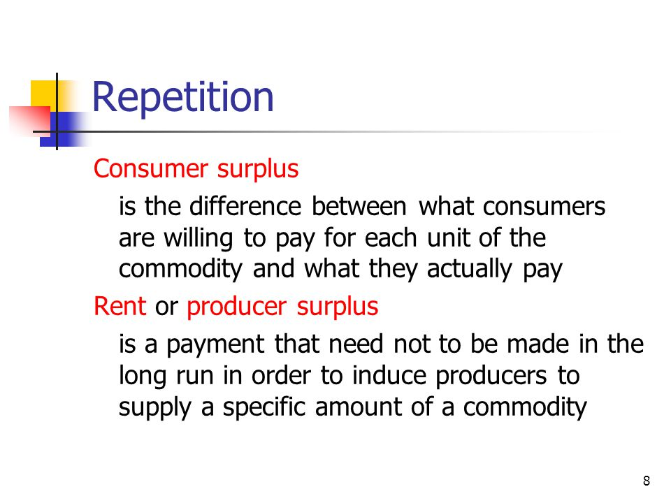 8 Repetition Consumer surplus is the difference between what consumers are willing to pay for each unit of the commodity and what they actually pay Rent or producer surplus is a payment that need not to be made in the long run in order to induce producers to supply a specific amount of a commodity