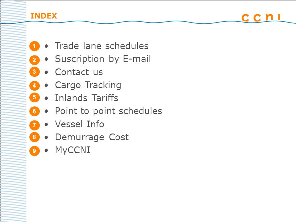 INDEX 1 2 3 4 5 6 7 8 9 Trade lane schedules Suscription by E-mail Contact us Cargo Tracking Inlands Tariffs Point to point schedules Vessel Info Demurrage Cost MyCCNI