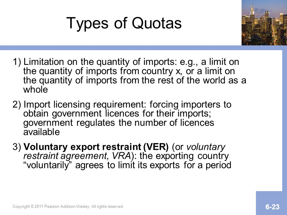 Copyright © 2011 Pearson Addison-Wesley. All rights reserved. 6-23 Types of Quotas 1) Limitation on the quantity of imports: e.g., a limit on the quan