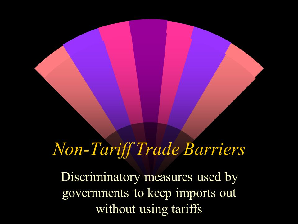 Non-Tariff Trade Barriers Discriminatory measures used by governments to keep imports out without using tariffs
