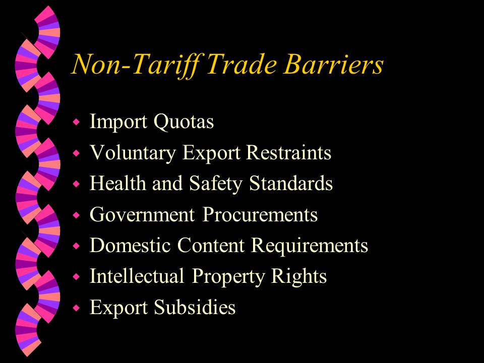 Non-Tariff Trade Barriers w Import Quotas w Voluntary Export Restraints w Health and Safety Standards w Government Procurements w Domestic Content Requirements w Intellectual Property Rights w Export Subsidies