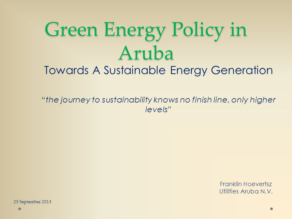 Green Energy Policy in Aruba Towards A Sustainable Energy Generation the journey to sustainability knows no finish line, only higher levels 25 Septemb